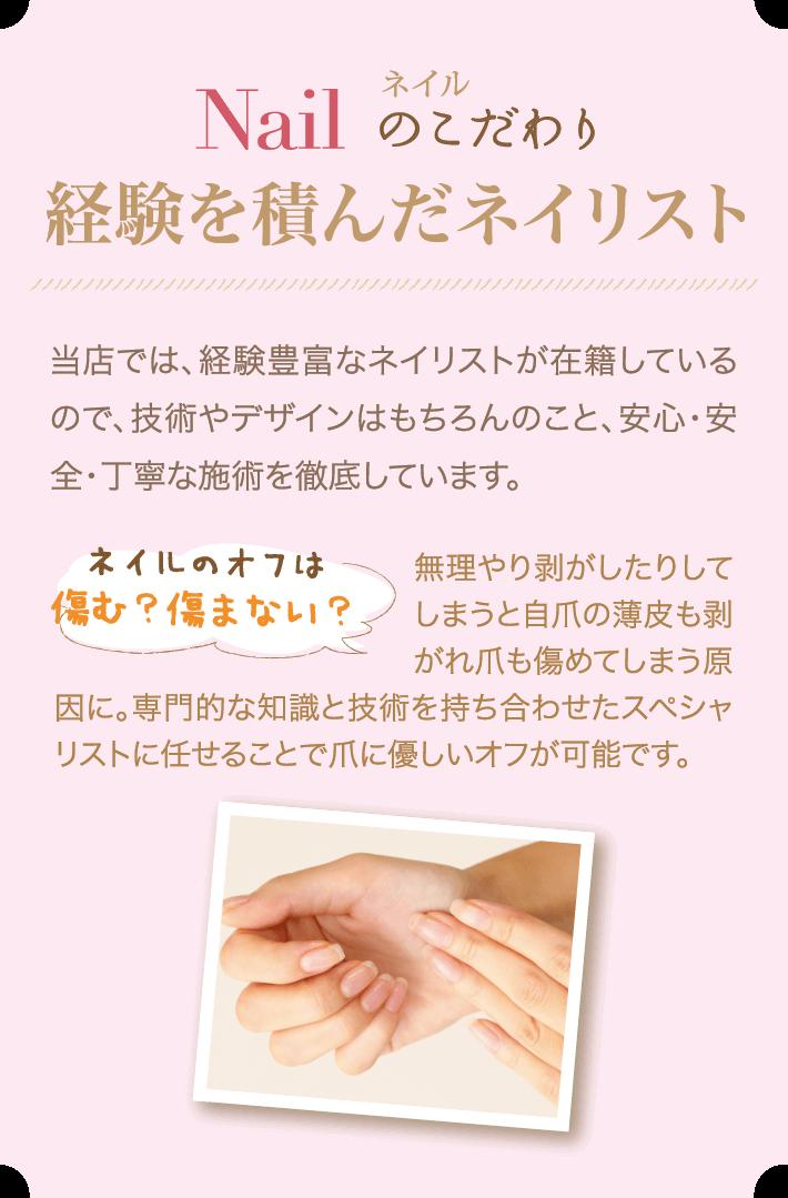 ネイルのこだわり 経験を積んだネイリスト 当店では、経験豊富なネイリストが在籍しているので、技術やデザインはもちろんのこと、安心・安全・丁寧な施術を徹底しています。○ネイルのオフは傷む?傷まない? 無理やり剥がしたりしてしまうと自爪の薄皮も剥がれ爪も傷めてしまう原因に。専門的な知識と技術を持ち合わせたスペシャリストに任せることで爪に優しいオフが可能です。